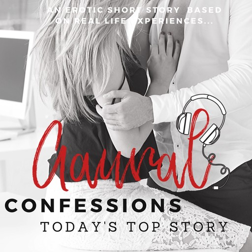 Today's Top Story - An Erotic True Confession, Aaural Confessions