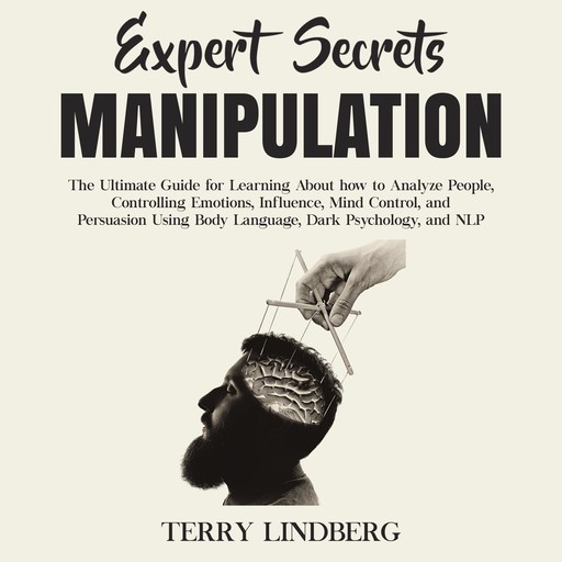 Expert Secrets – Manipulation: The Ultimate Guide for Learning About how to Analyze People, Controlling Emotions, Influence, Mind Control, and Persuasion Using Body Language, Dark Psychology, and NLP., Terry Lindberg