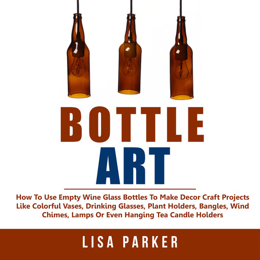 Bottle Art: How To Use Empty Wine Glass Bottles To Make Decor Craft Projects Like Colorful Vases, Drinking Glasses, Plant Holders, Bangles, Wind Chimes, Lamps Or Even Hanging Tea Candle Holders, Lisa Parker