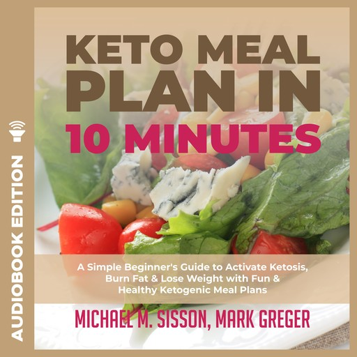 Keto Meal Plan in 10 Minutes: A Simple Beginner's Guide to Activate Ketosis, Burn Fat & Lose Weight with Fun & Healthy Ketogenic Meal Plans, Mark Greger, Michael M. Sisson