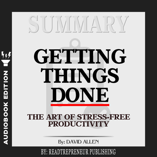 Summary of Getting Things Done: The Art of Stress-Free Productivity by David Allen, Readtrepreneur Publishing