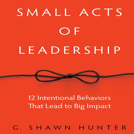 Small Acts of Leadership, G.Shawn Hunter