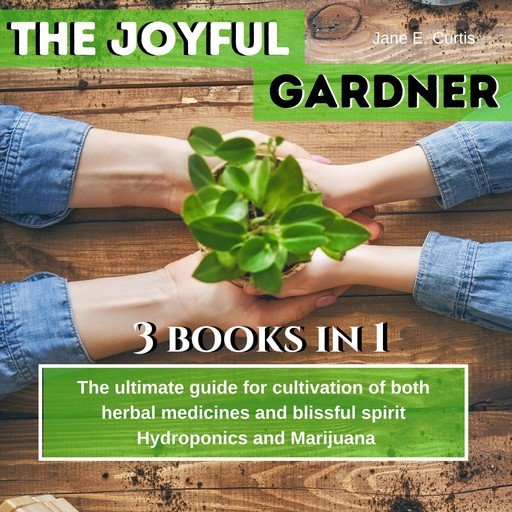 """The Joyful Gardener: """"The ultimate guide for cultivation of both herbal medicines and blissful spirit, Hydroponics and Medical Marijuana, Jane E. Curtis"""