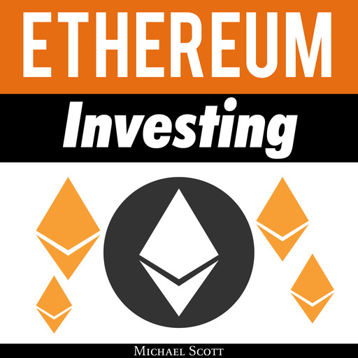 Ethereum Investing: A Complete Guide To Investing In Ether Cryptocurrency And Blockchain Technology, Michael Scott