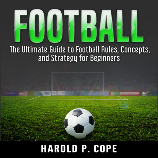 The Ultimate Guide to Football Rules, Concepts, and Strategy for Beginners, Harold P. Cope