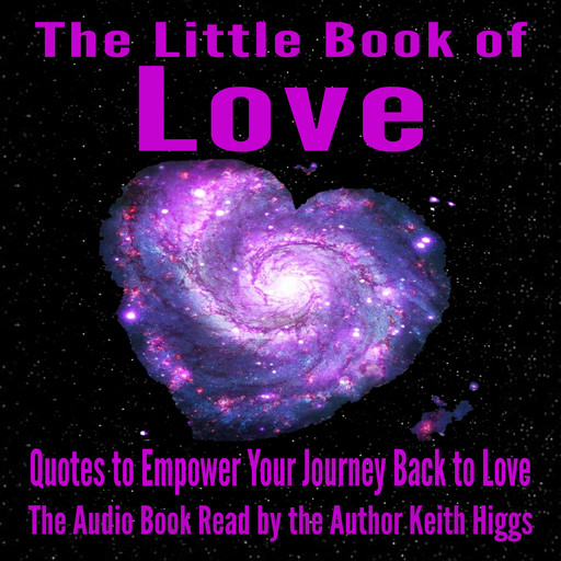 The Little Book of Love - Quotes to Empower Your Journey Back to Love, Higgs Keith