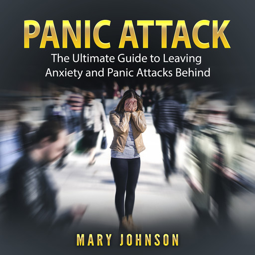 Panic Attacks: The Ultimate Guide to Leaving Anxiety and Panic Attacks Behind, Mary Johnson