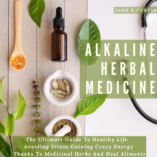 Alkaline Herbal Medicine The Ultimate Guide To Healthy Life , Avoiding Stress, Gaining Crazy Energy Thanks To Medicinal Herbs And Heal Aliments, Jane E. Curtis
