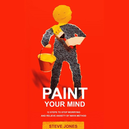 PAINT YOUR MIND: 12 Steps to Stop Worrying and Relieve Anxiety by Maya Method, Steve Jones