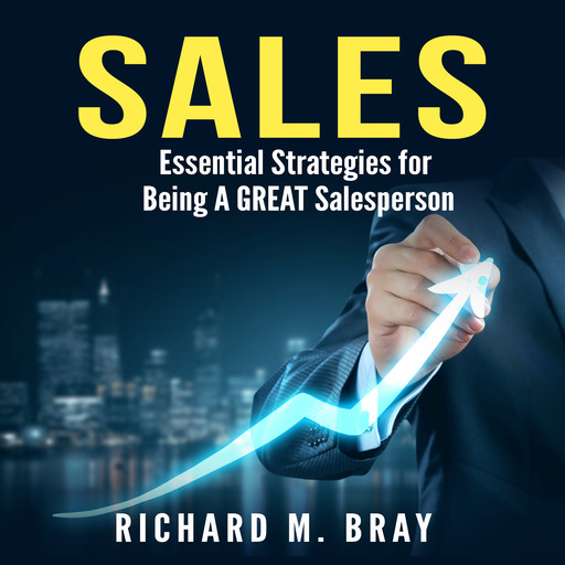 Sales: Essential Strategies for Being A GREAT Salesperson, Richard Bray