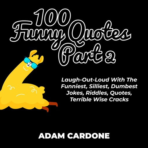 100 Funny Quotes Part 2: Laugh-Out-Loud With The Funniest, Silliest, Dumbest Jokes, Riddles, Quotes, Terrible Wise Cracks, Adam Cardone