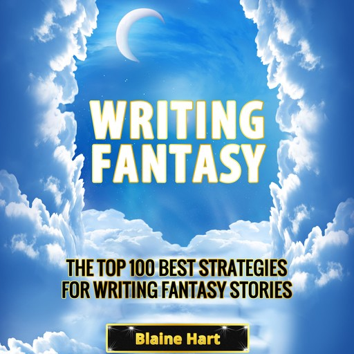 Writing Fantasy: The Top 100 Best Strategies For Writing Fantasy Stories, Blaine Hart
