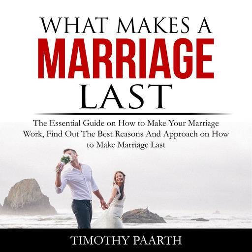What Makes a Marriage Last: The Essential Guide on How to Make Your Marriage Work, Find Out The Best Reasons And Approach on How to Make Marriage Last, Timothy Paarth