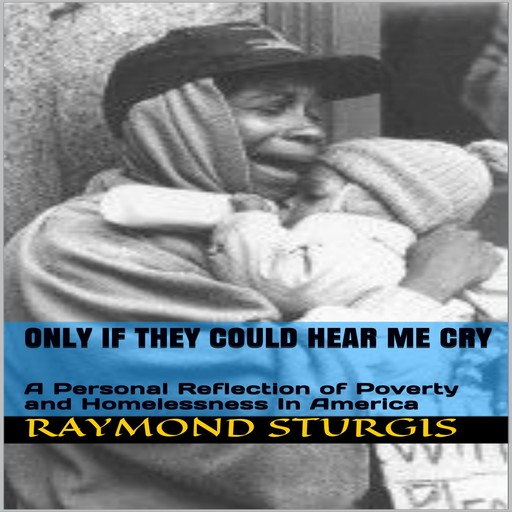 ONLY IF THEY COULD HEAR ME CRY: A Personal Reflection of Poverty and Homelessness In America, Raymond Sturgis