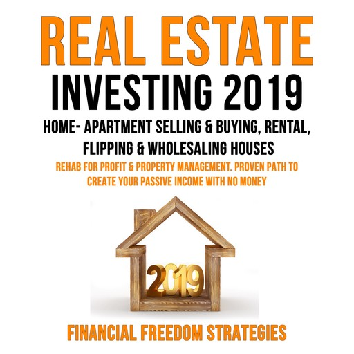 REAL ESTATE INVESTING 2019: HOME- APARTMENT SELLING & BUYING, RENTAL, FLIPPING & WHOLESALING HOUSES: REHAB FOR PROFIT & PROPERTY MANAGEMENT BUSINESS. PROVEN PATH TO CREATE YOUR PASSIVE INCOME WITH NO MONEY (Financial Freedom Strategies Book 1), Financial Freedom Strategies