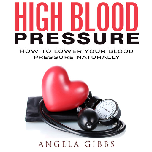 High Blood Pressure: How to Lower Your Blood Pressure Naturally, Angela Gibbs