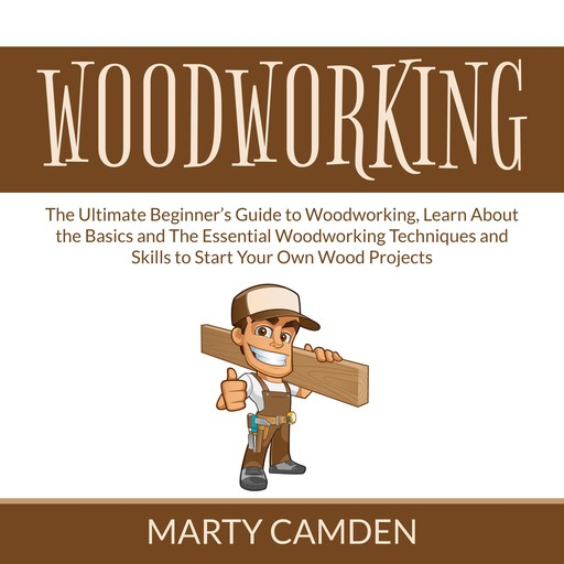 Woodworking: The Ultimate Beginner's Guide to Woodworking, Learn About the Basics and The Essential Woodworking Techniques and Skills to Start Your Own Wood Projects, Marty Camden