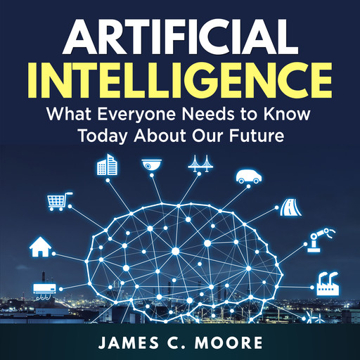 Artificial Intelligence: What Everyone Needs to Know Today About Our Future, James Moore
