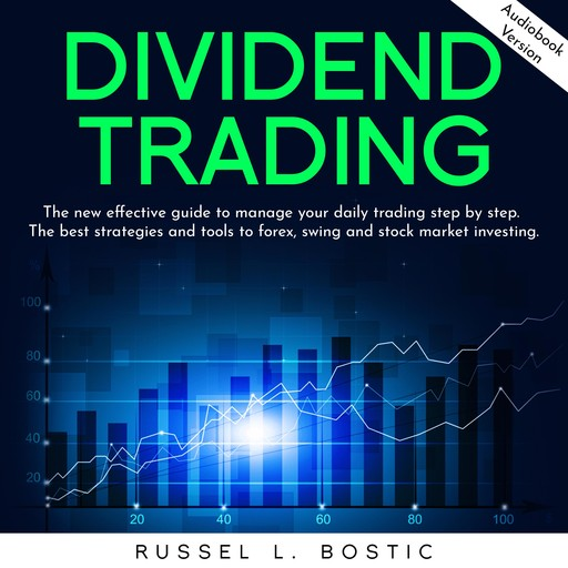 DIVIDEND TRADING: The new effective guide to manage your daily trading step by step. The best strategies and tools to forex, swing and stock market investing., Russel L. Bostic
