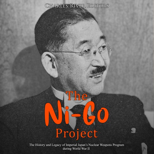 Ni-Go Project, The: The History and Legacy of Imperial Japan's Nuclear Weapons Program during World War II, Charles Editors
