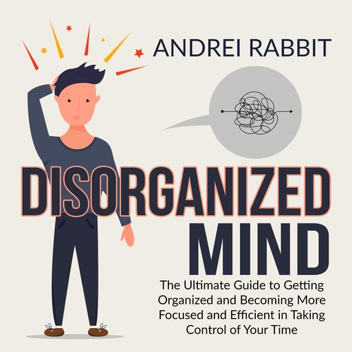 Disorganized Mind: The Ultimate Guide to Getting Organized and Becoming More Focused and Efficient in Taking Control of Your Time, Andrei Rabbit
