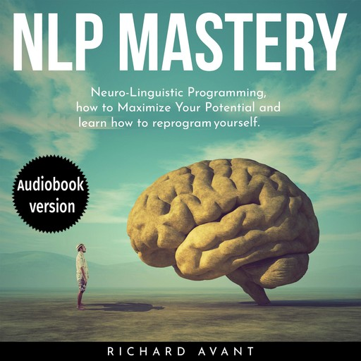 NLP MASTERY: Nеurо-Linguiѕtiс Programming, How To Maximize Your Potential And Learn How To Reprogram Yourself, Richard Avant