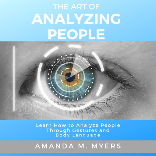 The Art of Analyzing People: Learn How to Analyze People Through Gestures and Body Language, Amanda M. Myers