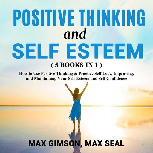 POSITIVE THINKING AND SELF ESTEEM ( 5 books in 1 ), Max Gimson, Max Seal