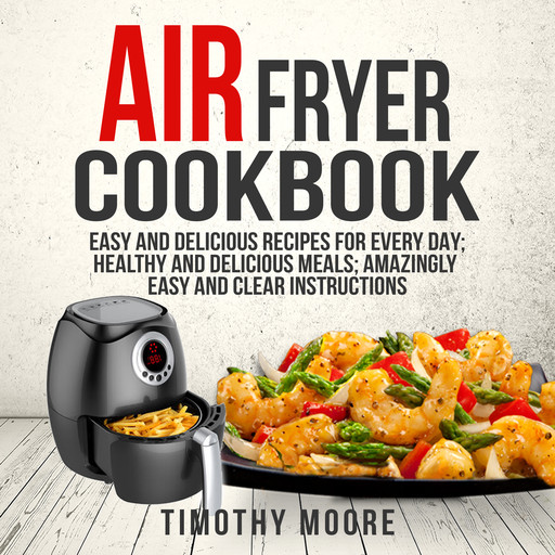 Air Fryer Cookbook: Easy and Delicious Recipes For Every Day; Healthy and Delicious Meals; Amazingly Easy and Clear Instructions, Timothy Moore