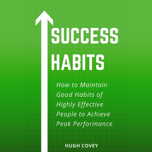 Success Habits: How to Maintain Good Habits of Highly Effective People to Achieve Peak Performance, Hugh Covey
