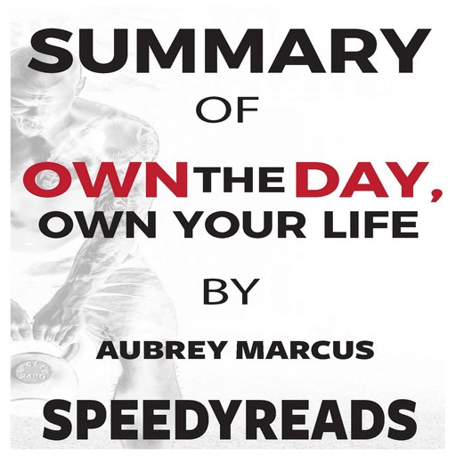 Summary of Own the Day, Own Your Life by Aubrey Marcus: Optimized Practices for Waking, Working, Learning, Eating, Training, Playing, Sleeping, and Sex, SpeedyReads