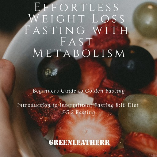 Effortless Weight Loss Fasting With Fast Metabolism Beginners Guide To Golden Fasting Introduction To Intermittent Fasting 8:16 Diet &5:2 Fasting, Greenleatherr