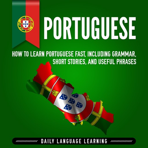 Portuguese: How to Learn Portuguese Fast, Including Grammar, Short Stories, and Useful Phrases, Daily Language Learning