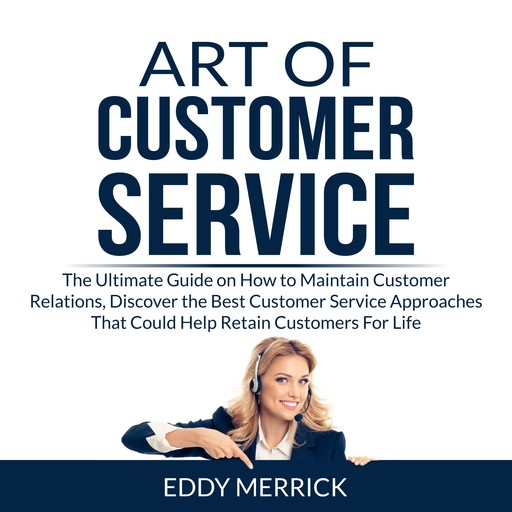 Art of Customer Service: The Ultimate Guide on How to Maintain Customer Relations, Discover the Best Customer Service Approaches That Could Help Retain Customers For Life, Eddy Merrick