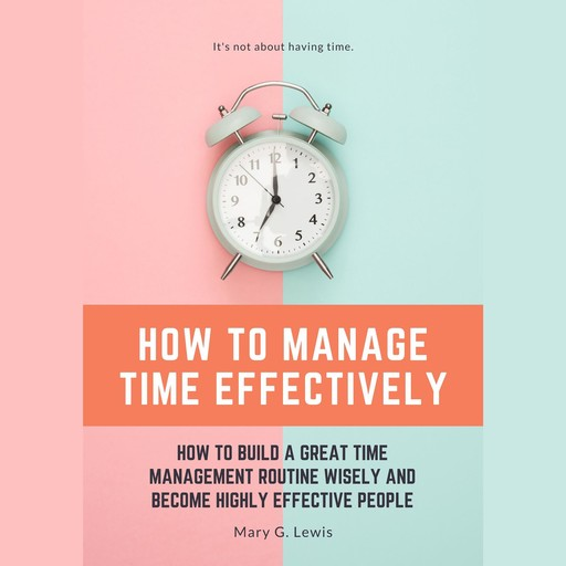 How to Manage Time Effectively: How to Build a Great Time Management Routine Wisely and Become Highly Effective People, Mary G. Lewis