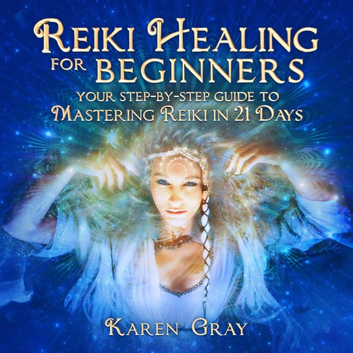 Reiki Healing for Beginners: Your Step-by-Step Guide to Mastering Reiki in 21 Days, Karen Gray