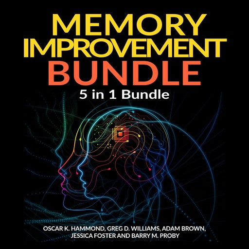Memory Improvement Bundle: 5 in 1 Bundle, Unlimited Memory, Memory Book, Memory Palace, Speed Reading, Learning How To Learn, Adam Brown, Greg Williams, Oscar K Hammond, Barry M Proby, Jessica Foster