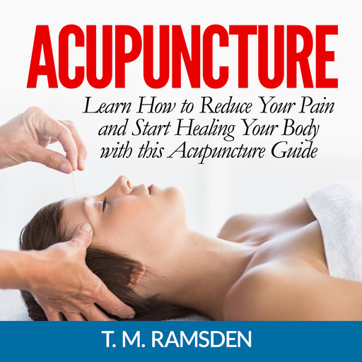 Acupuncture: Learn How to Reduce Your Pain and Start Healing Your Body with this Acupuncture Guide, T.M. Ramsden