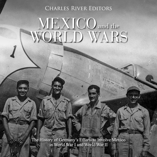 Mexico and the World Wars: The History of Germany's Efforts to Involve Mexico in World War I and World War II, Charles Editors, Gustavo Vazquez-Lozano