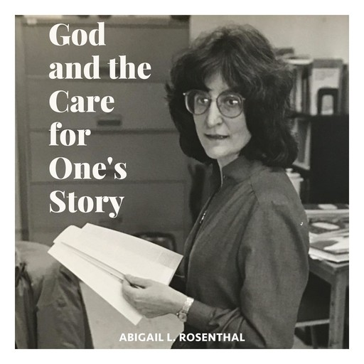 God and the Care for One's Story, Abigail L. Rosenthal