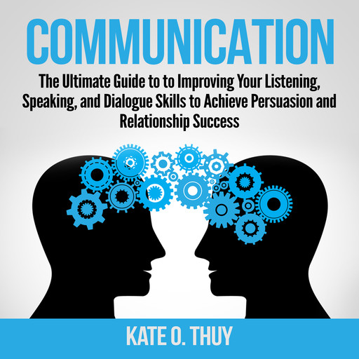 Communication: The Ultimate Guide to to Improving Your Listening, Speaking, and Dialogue Skills to Achieve Persuasion and Relationship Success, Kate O. Thuy
