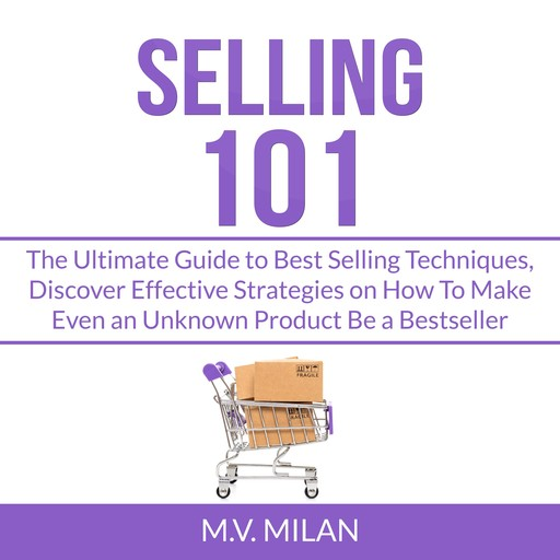 Selling 101: The Ultimate Guide to Best Selling Techniques, Discover Effective Strategies on How To Make Even an Unknown Product Be a Bestseller, M.V. Milan