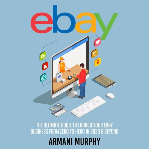 Ebay: The Ultimate Guide to Launch Your eBay Business from Zero to Hero in 2020 & Beyond, Armani Murphy