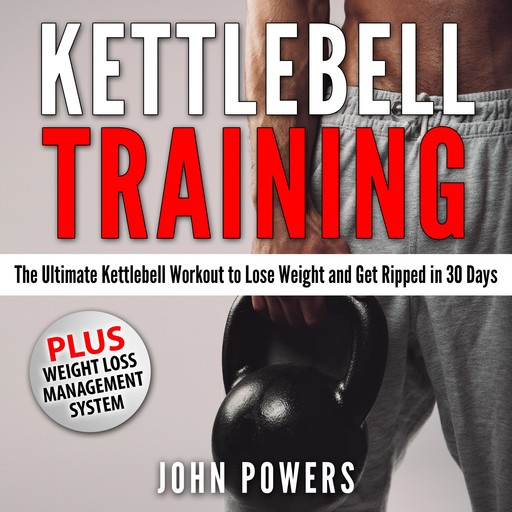 Kettlebell Training: The Ultimate Kettlebell Workout to Lose Weight and Get Ripped in 30 Days, John Powers