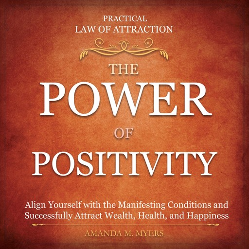 Practical Law of Attraction | The Power of Positivity: Align Yourself with the Manifesting Conditions and Successfully Attract Wealth, Health, and Happiness, Amanda M. Myers