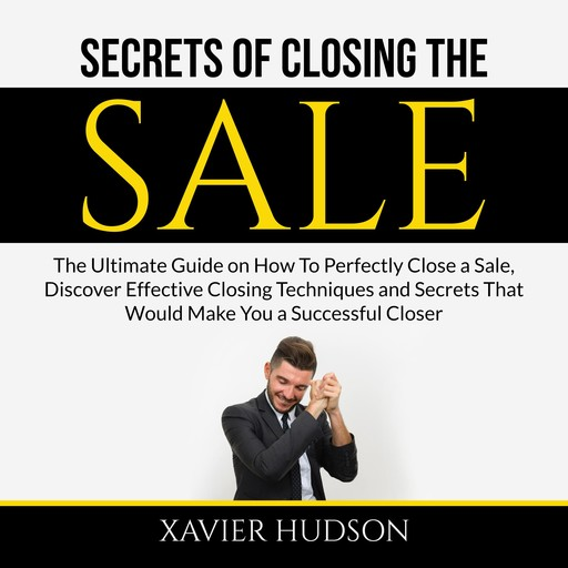 Secrets of Closing the Sale: The Ultimate Guide on How To Perfectly Close a Sale, Discover Effective Closing Techniques and Secrets That Would Make You a Successful Closer, Xavier Hudson