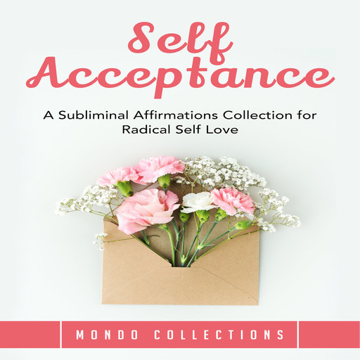 Self Acceptance: A Subliminal Affirmations Collection for Radical Self Love, Mondo Collections