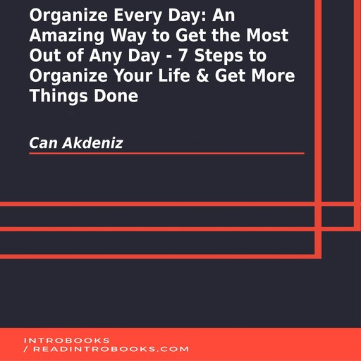 Organize Every Day: An Amazing Way to Get the Most Out of Any Day - 7 Steps to Organize Your Life & Get More Things Done, Can Akdeniz, Introbooks Team