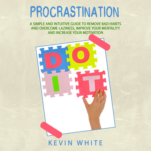 Procrastination : A simple and intuitive guide to remove bad habits and overcome laziness, improve your mentality and increase your motivation, Kevin White
