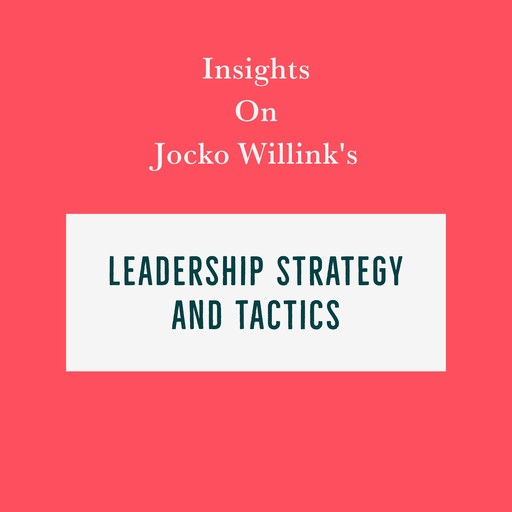 Insights on Jocko Willink's Leadership Strategy and Tactics, Swift Reads